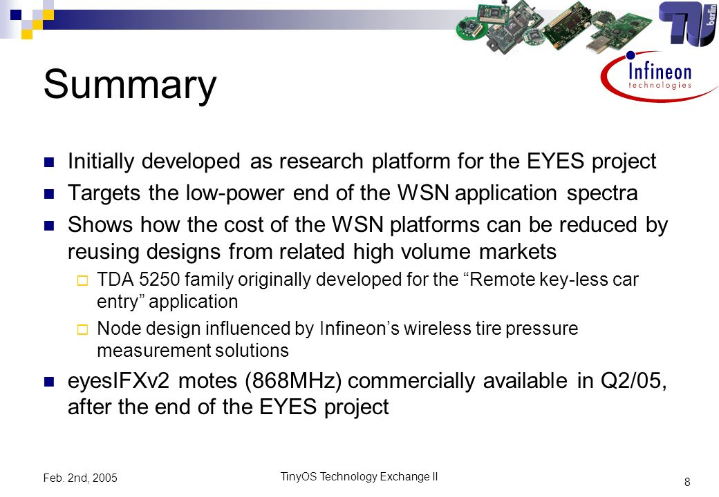 8 TinyOS Technology Exchange II Feb. 2nd, 2005 Summary Initially developed as research platform for the EYES project Targets the low-power end of the