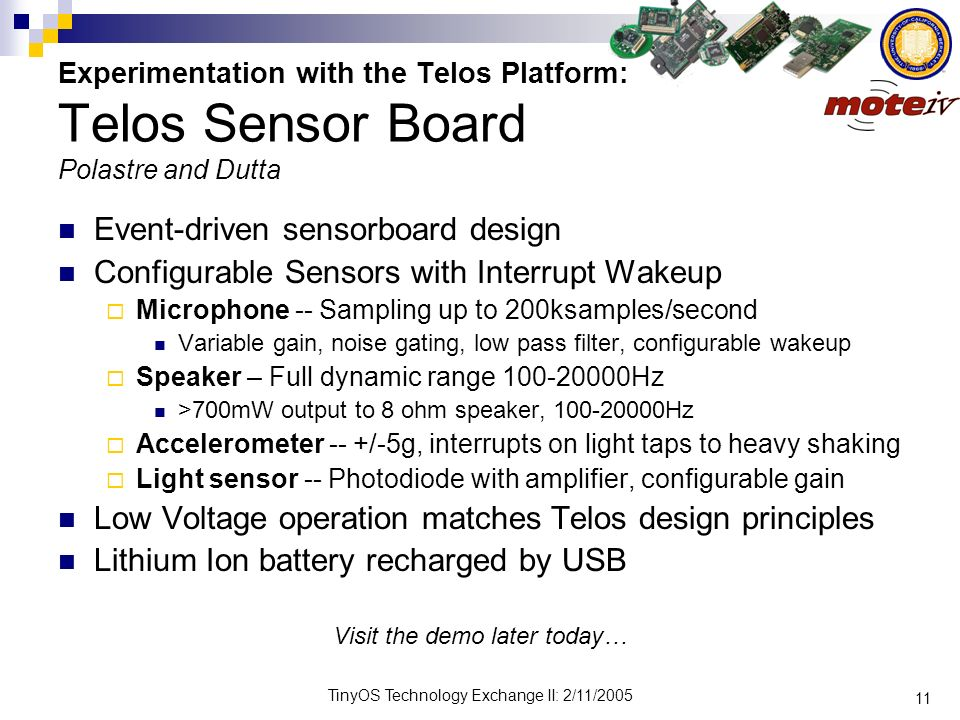 11 TinyOS Technology Exchange II: 2/11/2005 Experimentation with the Telos Platform: Telos Sensor Board Polastre and Dutta Event-driven sensorboard de
