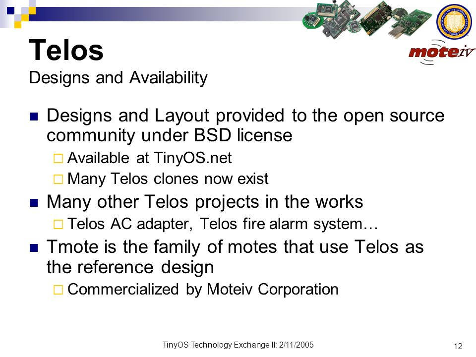 12 TinyOS Technology Exchange II: 2/11/2005 Telos Designs and Availability Designs and Layout provided to the open source community under BSD license