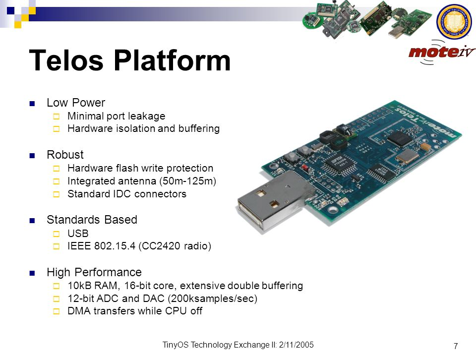 7 TinyOS Technology Exchange II: 2/11/2005 Telos Platform Low Power Minimal port leakage Hardware isolation and buffering Robust Hardware flash write