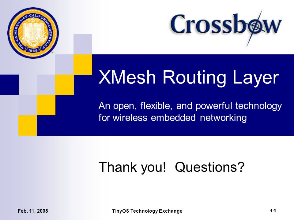 Feb. 11, 2005TinyOS Technology Exchange 11 XMesh Routing Layer An open, flexible, and powerful technology for wireless embedded networking Thank you!