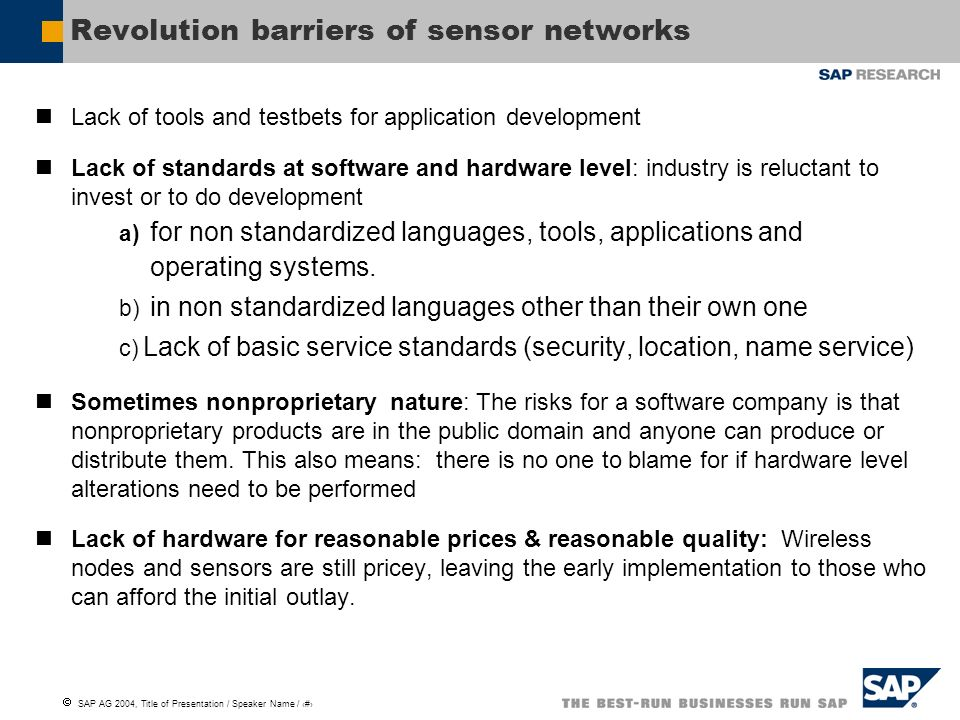 SAP AG 2004, Title of Presentation / Speaker Name / 8 Revolution barriers of sensor networks Lack of tools and testbets for application development Lack of standards at software and hardware level: industry is reluctant to invest or to do development a) for non standardized languages, tools, applications and operating systems.