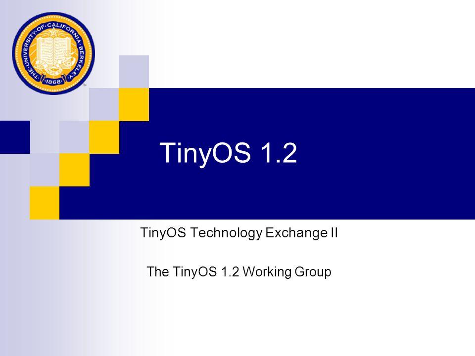 TinyOS 1.2 TinyOS Technology Exchange II The TinyOS 1.2 Working Group