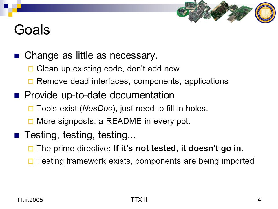 TTX II4 11.ii.2005 Goals Change as little as necessary. Clean up existing code, don't add new Remove dead interfaces, components, applications Provide