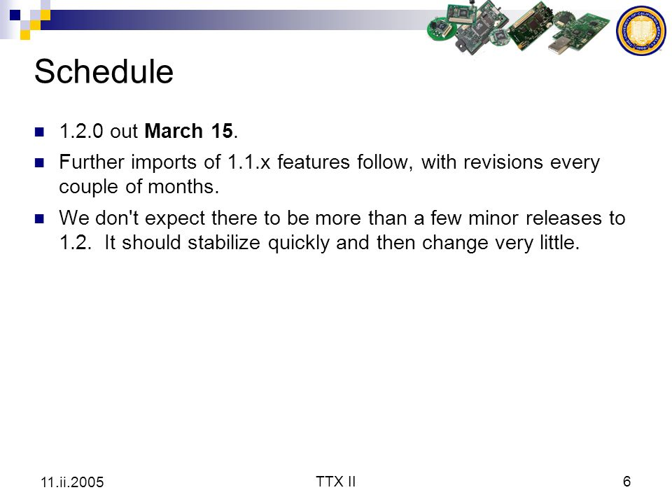 TTX II6 11.ii.2005 Schedule 1.2.0 out March 15. Further imports of 1.1.x features follow, with revisions every couple of months. We don't expect there