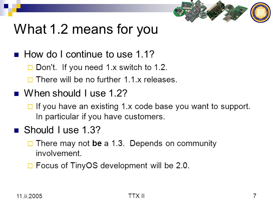 TTX II7 11.ii.2005 What 1.2 means for you How do I continue to use 1.1? Don't. If you need 1.x switch to 1.2. There will be no further 1.1.x releases.