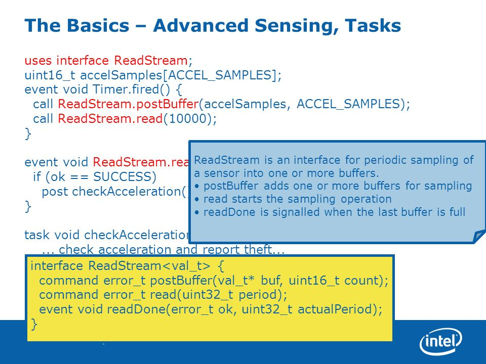 09.14.05TinyOS 2.018 The Basics – Advanced Sensing, Tasks uses interface ReadStream; uint16_t accelSamples[ACCEL_SAMPLES]; event void Timer.fired() { call ReadStream.postBuffer(accelSamples, ACCEL_SAMPLES); call ReadStream.read(10000); } event void ReadStream.readDone(error_t ok, uint32_t actualPeriod) { if (ok == SUCCESS) post checkAcceleration(); } task void checkAcceleration() {...