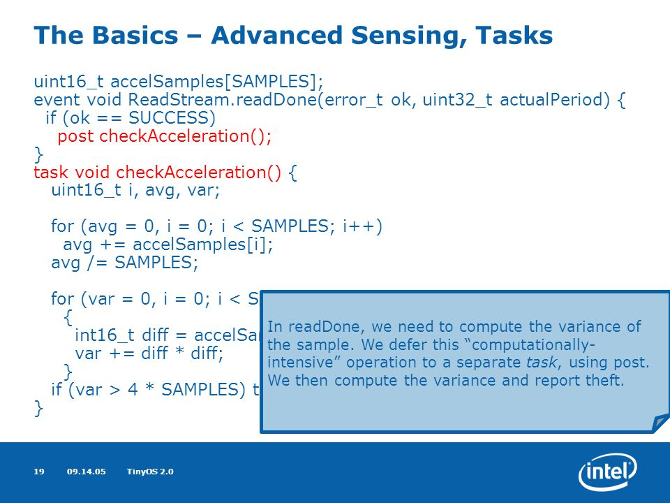 09.14.05TinyOS 2.019 The Basics – Advanced Sensing, Tasks uint16_t accelSamples[SAMPLES]; event void ReadStream.readDone(error_t ok, uint32_t actualPeriod) { if (ok == SUCCESS) post checkAcceleration(); } task void checkAcceleration() { uint16_t i, avg, var; for (avg = 0, i = 0; i < SAMPLES; i++) avg += accelSamples[i]; avg /= SAMPLES; for (var = 0, i = 0; i < SAMPLES; i++) { int16_t diff = accelSamples[i] - avg; var += diff * diff; } if (var > 4 * SAMPLES) theftLed(); } In readDone, we need to compute the variance of the sample.
