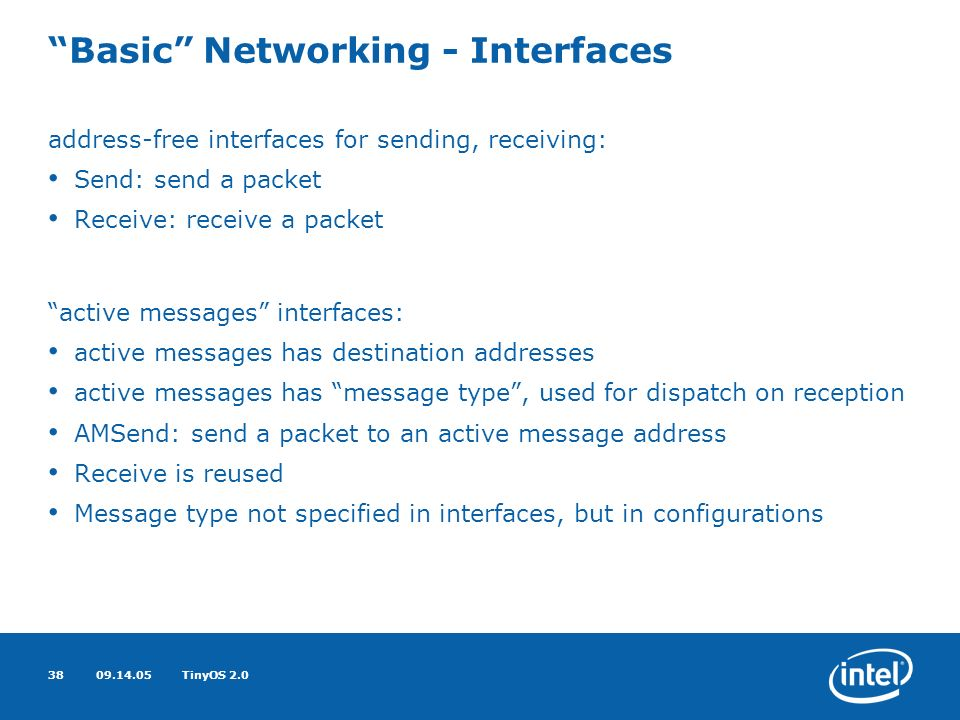 09.14.05TinyOS 2.038 Basic Networking - Interfaces address-free interfaces for sending, receiving: Send: send a packet Receive: receive a packet active messages interfaces: active messages has destination addresses active messages has message type, used for dispatch on reception AMSend: send a packet to an active message address Receive is reused Message type not specified in interfaces, but in configurations