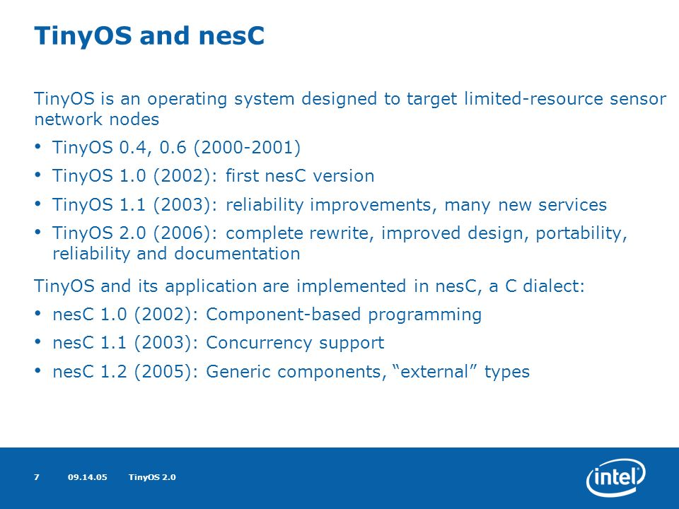 09.14.05TinyOS 2.07 TinyOS and nesC TinyOS is an operating system designed to target limited-resource sensor network nodes TinyOS 0.4, 0.6 (2000-2001) TinyOS 1.0 (2002): first nesC version TinyOS 1.1 (2003): reliability improvements, many new services TinyOS 2.0 (2006): complete rewrite, improved design, portability, reliability and documentation TinyOS and its application are implemented in nesC, a C dialect: nesC 1.0 (2002): Component-based programming nesC 1.1 (2003): Concurrency support nesC 1.2 (2005): Generic components, external types