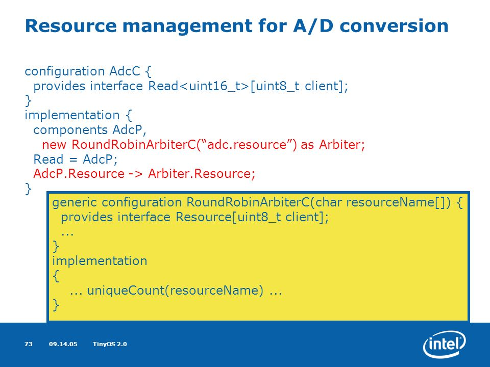 09.14.05TinyOS 2.073 Resource management for A/D conversion configuration AdcC { provides interface Read [uint8_t client]; } implementation { components AdcP, new RoundRobinArbiterC(adc.resource) as Arbiter; Read = AdcP; AdcP.Resource -> Arbiter.Resource; } generic configuration RoundRobinArbiterC(char resourceName[]) { provides interface Resource[uint8_t client];...