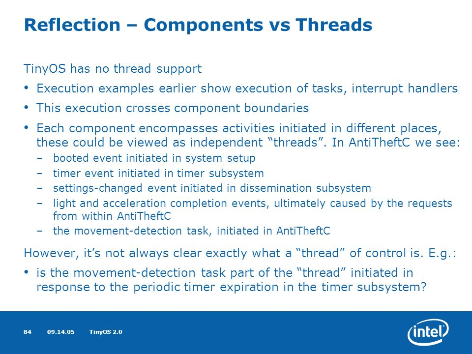 09.14.05TinyOS 2.084 Reflection – Components vs Threads TinyOS has no thread support Execution examples earlier show execution of tasks, interrupt handlers This execution crosses component boundaries Each component encompasses activities initiated in different places, these could be viewed as independent threads.