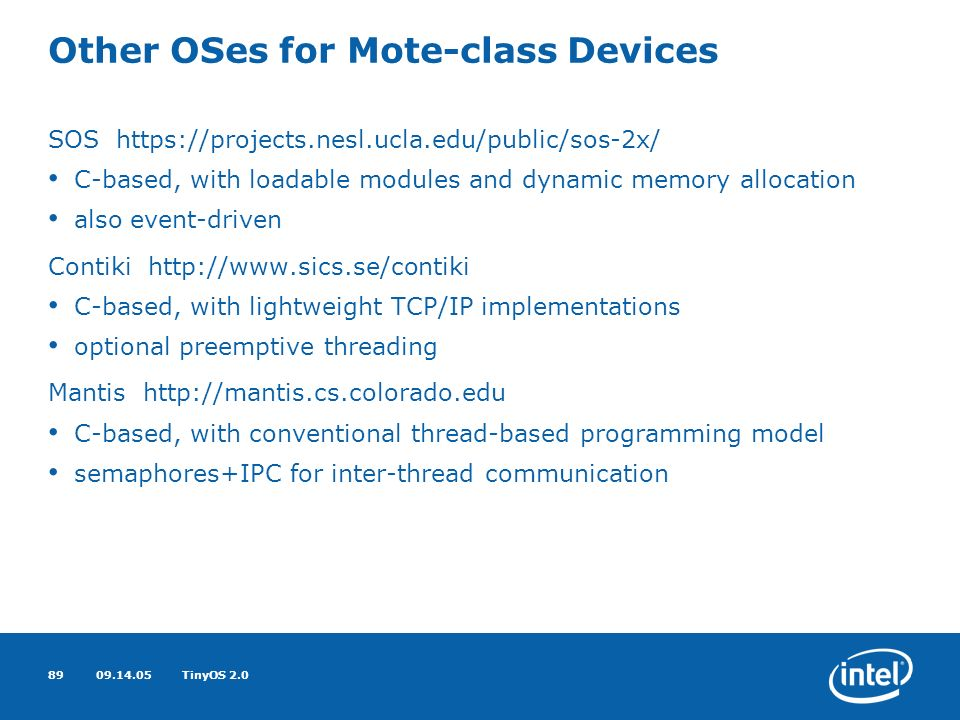 09.14.05TinyOS 2.089 Other OSes for Mote-class Devices SOS https://projects.nesl.ucla.edu/public/sos-2x/ C-based, with loadable modules and dynamic memory allocation also event-driven Contiki http://www.sics.se/contiki C-based, with lightweight TCP/IP implementations optional preemptive threading Mantis http://mantis.cs.colorado.edu C-based, with conventional thread-based programming model semaphores+IPC for inter-thread communication