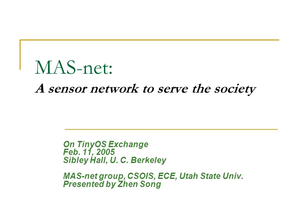 MAS-net: A sensor network to serve the society On TinyOS Exchange Feb. 11, 2005 Sibley Hall, U. C. Berkeley MAS-net group, CSOIS, ECE, Utah State Univ
