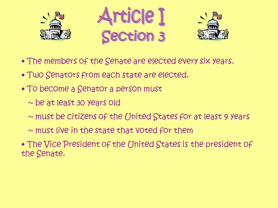 The members of the Senate are elected every six years. Two Senators from each state are elected. To become a Senator a person must ~ be at least 30 ye