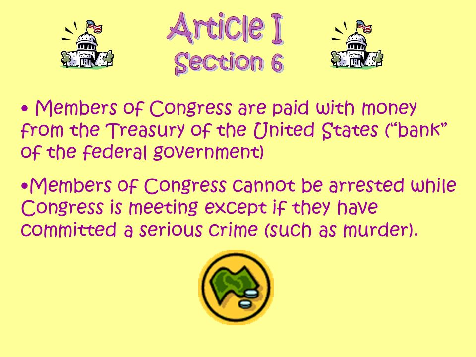 Members of Congress are paid with money from the Treasury of the United States (bank of the federal government) Members of Congress cannot be arrested