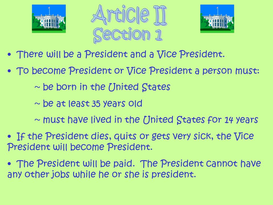 There will be a President and a Vice President. To become President or Vice President a person must: ~ be born in the United States ~ be at least 35 y