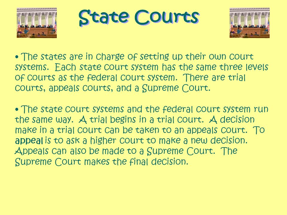The states are in charge of setting up their own court systems. Each state court system has the same three levels of courts as the federal court syste