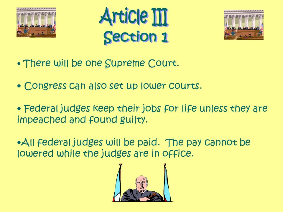 There will be one Supreme Court. Congress can also set up lower courts. Federal judges keep their jobs for life unless they are impeached and found gu