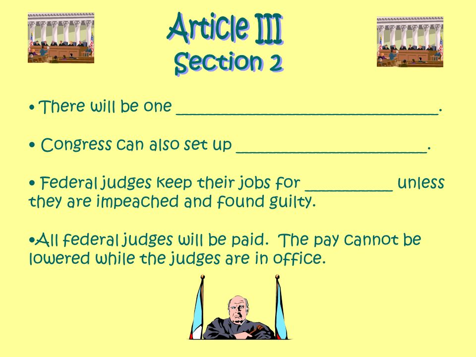 There will be one _________________________________. Congress can also set up ________________________. Federal judges keep their jobs for ___________