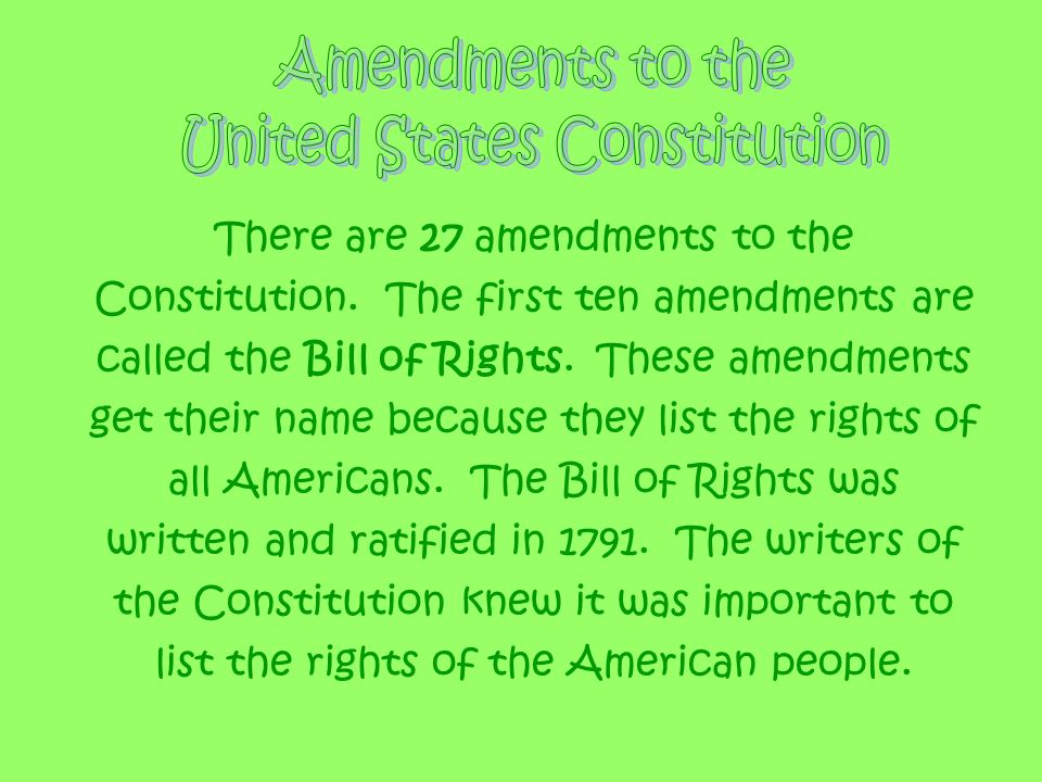 There are 27 amendments to the Constitution. The first ten amendments are called the Bill of Rights. These amendments get their name because they list