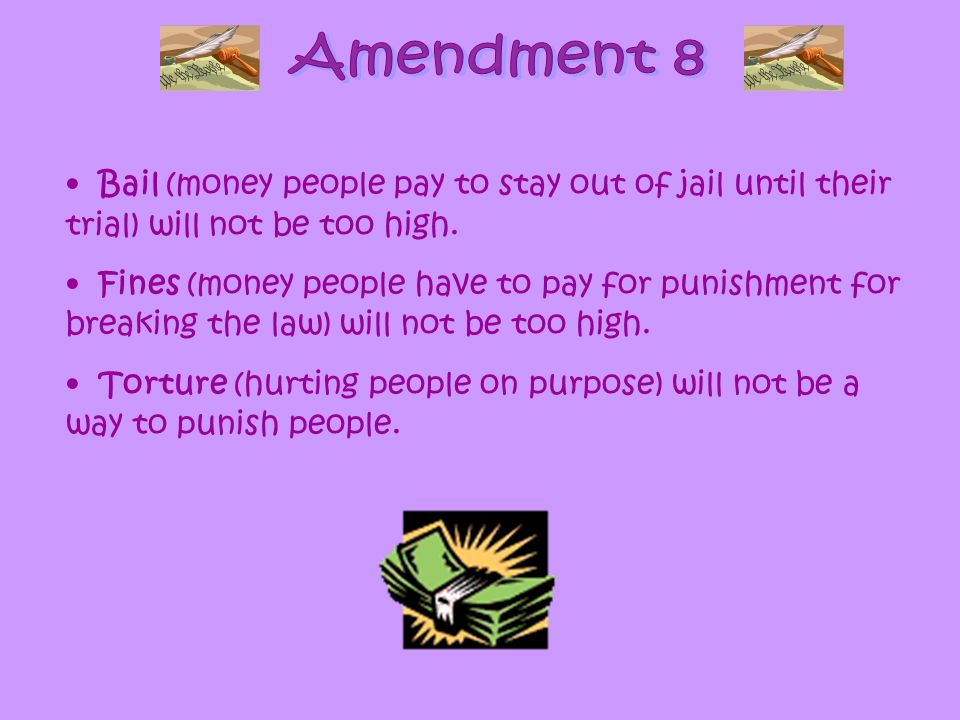 Bail (money people pay to stay out of jail until their trial) will not be too high. Fines (money people have to pay for punishment for breaking the la