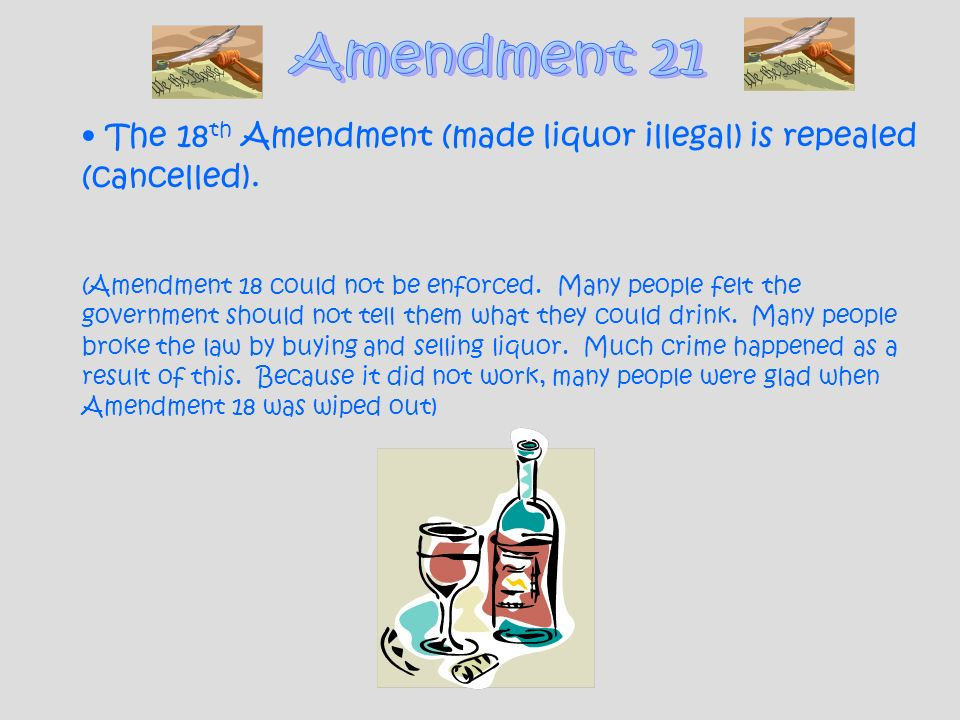 The 18 th Amendment (made liquor illegal) is repealed (cancelled). (Amendment 18 could not be enforced. Many people felt the government should not tel