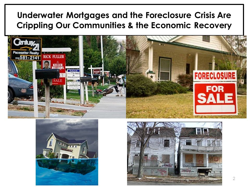 Underwater Mortgages and the Foreclosure Crisis Are Crippling Our Communities & the Economic Recovery 2