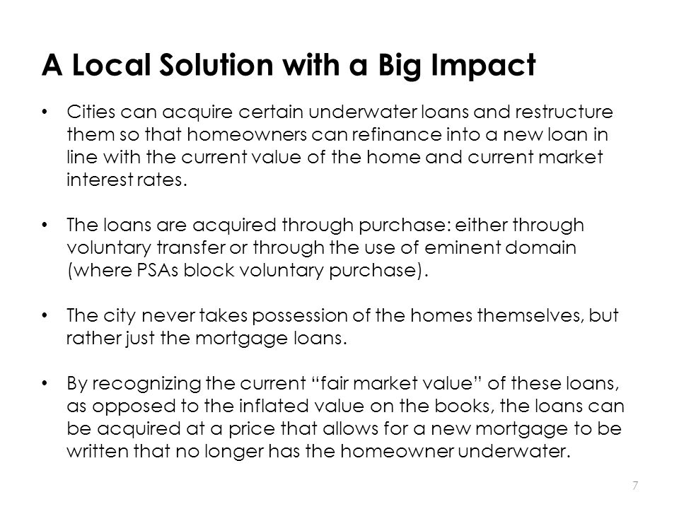 A Local Solution with a Big Impact 7 Cities can acquire certain underwater loans and restructure them so that homeowners can refinance into a new loan in line with the current value of the home and current market interest rates.