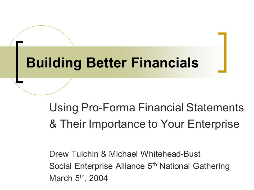 Building Better Financials Using Pro-Forma Financial Statements & Their Importance to Your Enterprise Drew Tulchin & Michael Whitehead-Bust Social Ent