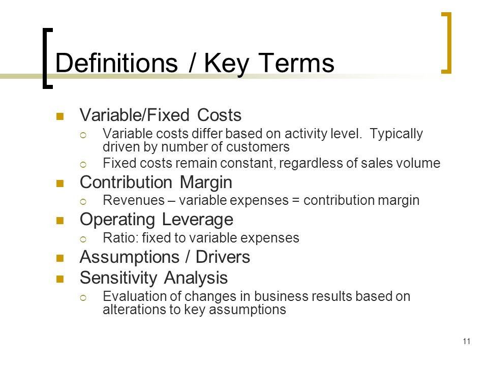11 Definitions / Key Terms Variable/Fixed Costs Variable costs differ based on activity level. Typically driven by number of customers Fixed costs rem