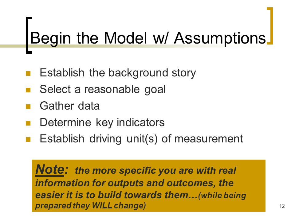 12 Begin the Model w/ Assumptions Establish the background story Select a reasonable goal Gather data Determine key indicators Establish driving unit(