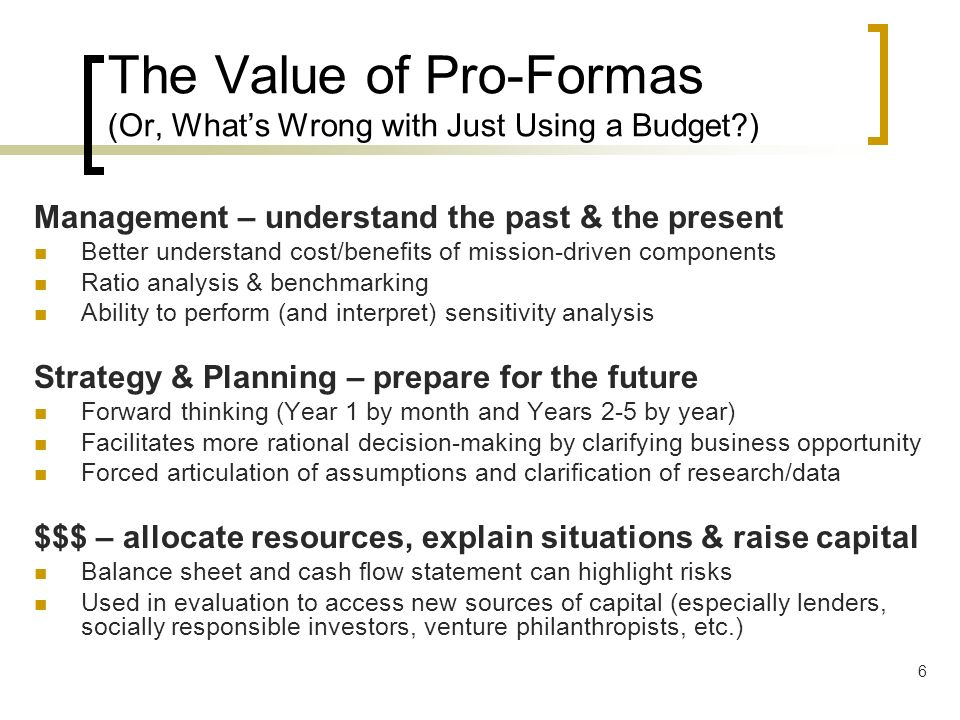 6 The Value of Pro-Formas (Or, Whats Wrong with Just Using a Budget?) Management – understand the past & the present Better understand cost/benefits o