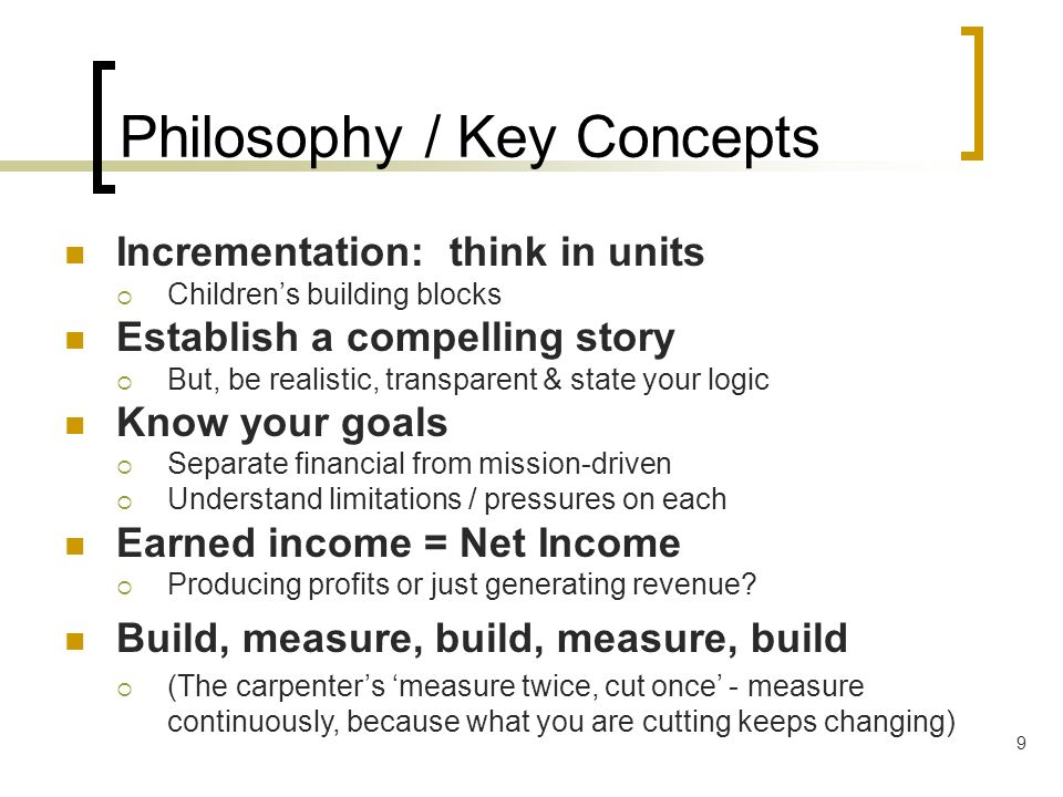 9 Philosophy / Key Concepts Incrementation: think in units Childrens building blocks Establish a compelling story But, be realistic, transparent & sta