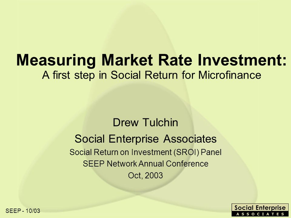 SEEP - 10/03 Measuring Market Rate Investment: A first step in Social Return for Microfinance Drew Tulchin Social Enterprise Associates Social Return on Investment (SROI) Panel SEEP Network Annual Conference Oct, 2003
