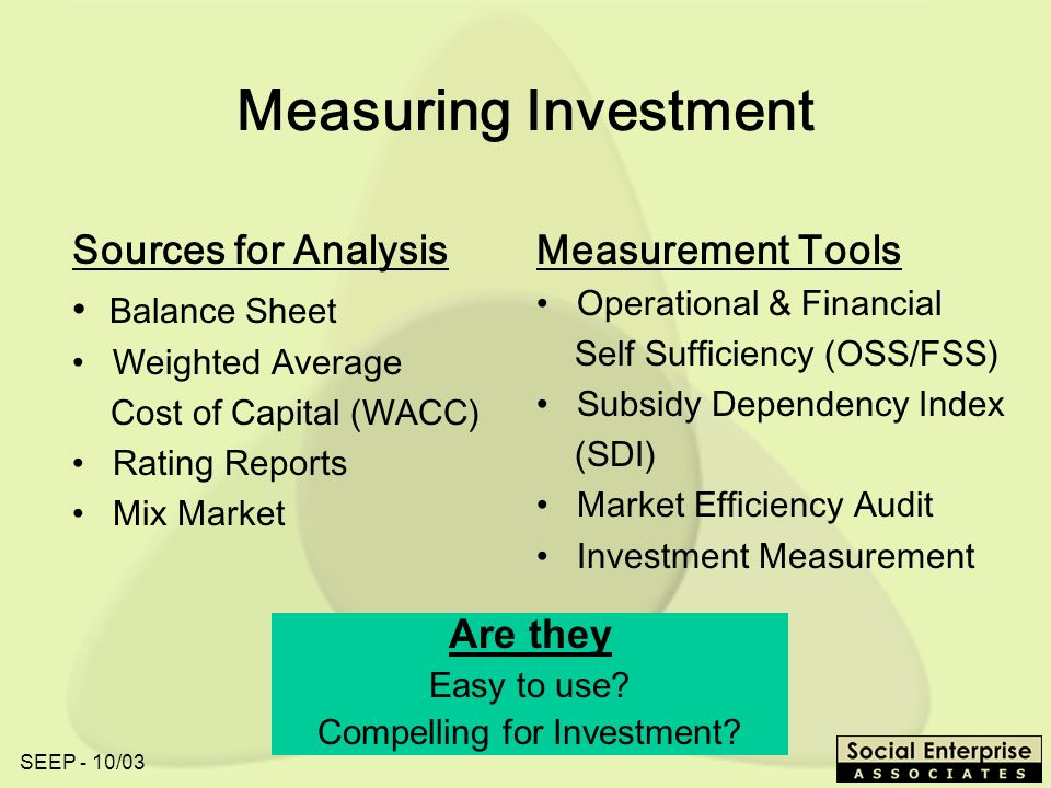 SEEP - 10/03 Measuring Investment Sources for Analysis Balance Sheet Weighted Average Cost of Capital (WACC) Rating Reports Mix Market Measurement Tools Operational & Financial Self Sufficiency (OSS/FSS) Subsidy Dependency Index (SDI) Market Efficiency Audit Investment Measurement Are they Easy to use.