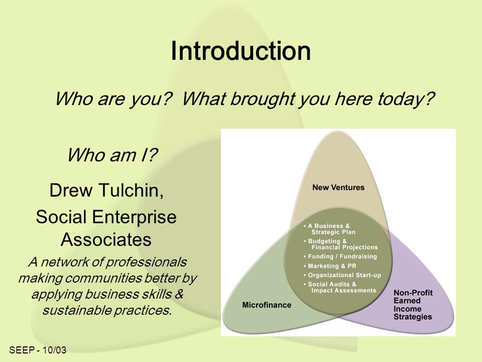 SEEP - 10/03 Introduction Drew Tulchin, Social Enterprise Associates A network of professionals making communities better by applying business skills & sustainable practices.