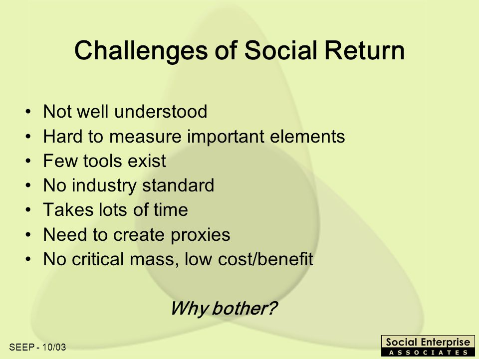 SEEP - 10/03 Challenges of Social Return Not well understood Hard to measure important elements Few tools exist No industry standard Takes lots of time Need to create proxies No critical mass, low cost/benefit Why bother