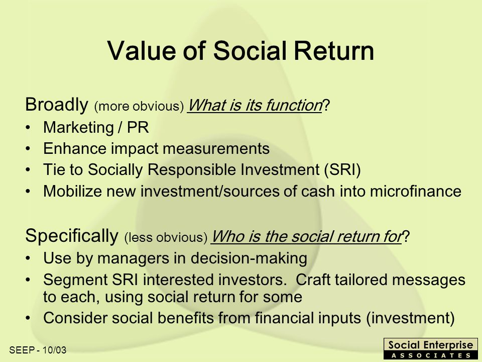 SEEP - 10/03 Value of Social Return Broadly (more obvious) What is its function.