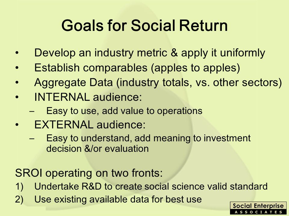 SEEP - 10/03 Goals for Social Return Develop an industry metric & apply it uniformly Establish comparables (apples to apples) Aggregate Data (industry totals, vs.