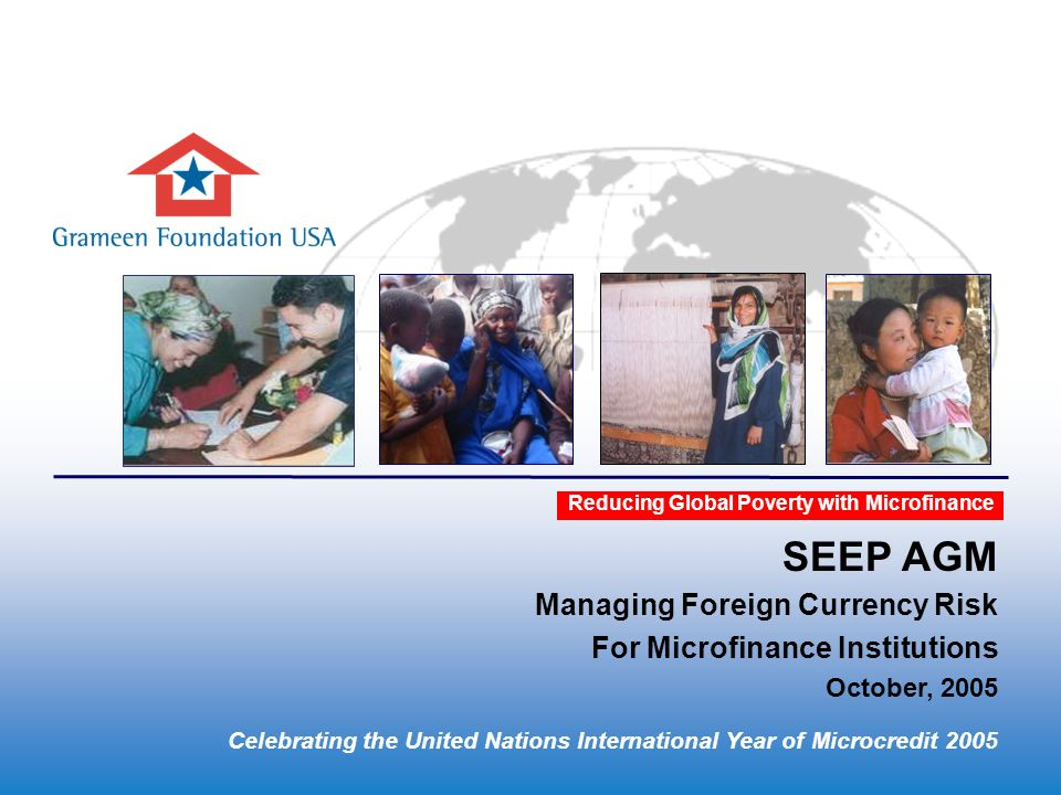 Insert Presentation Title Here Reducing Global Poverty with Microfinance Celebrating the United Nations International Year of Microcredit 2005 SEEP AGM Managing Foreign Currency Risk For Microfinance Institutions October, 2005