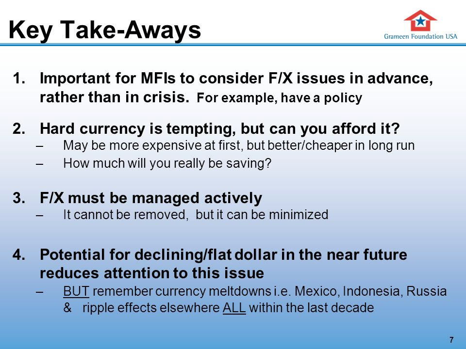 7 Key Take-Aways 1.Important for MFIs to consider F/X issues in advance, rather than in crisis.