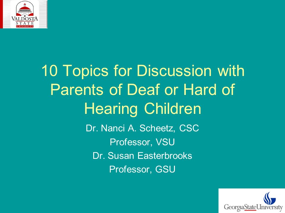 10 Topics for Discussion with Parents of Deaf or Hard of Hearing Children Dr. Nanci A. Scheetz, CSC Professor, VSU Dr. Susan Easterbrooks Professor, G