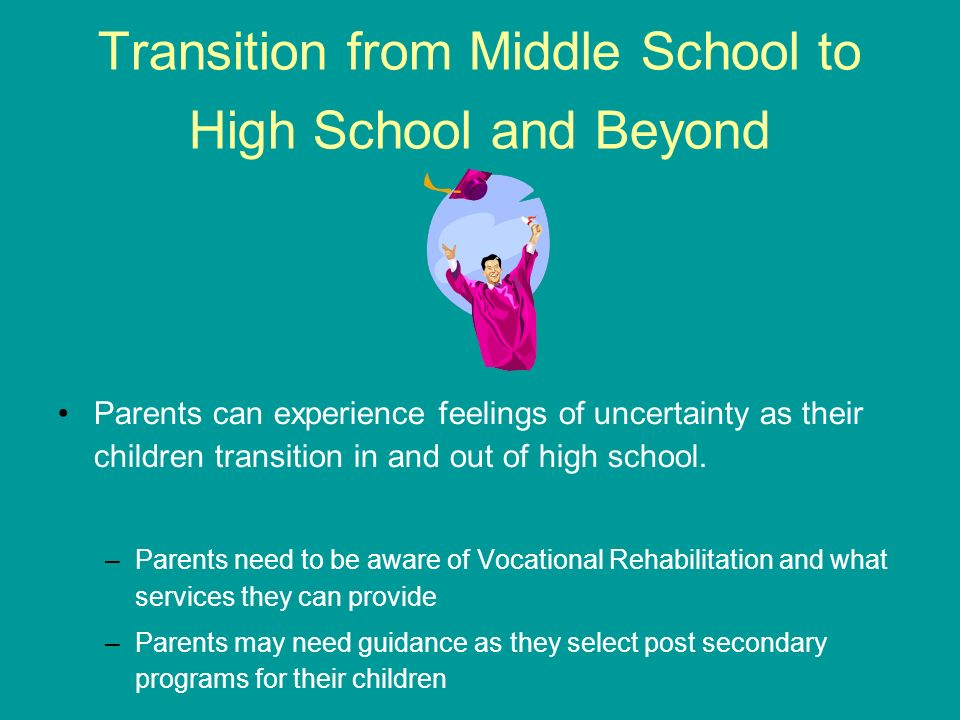 Transition from Middle School to High School and Beyond Parents can experience feelings of uncertainty as their children transition in and out of high