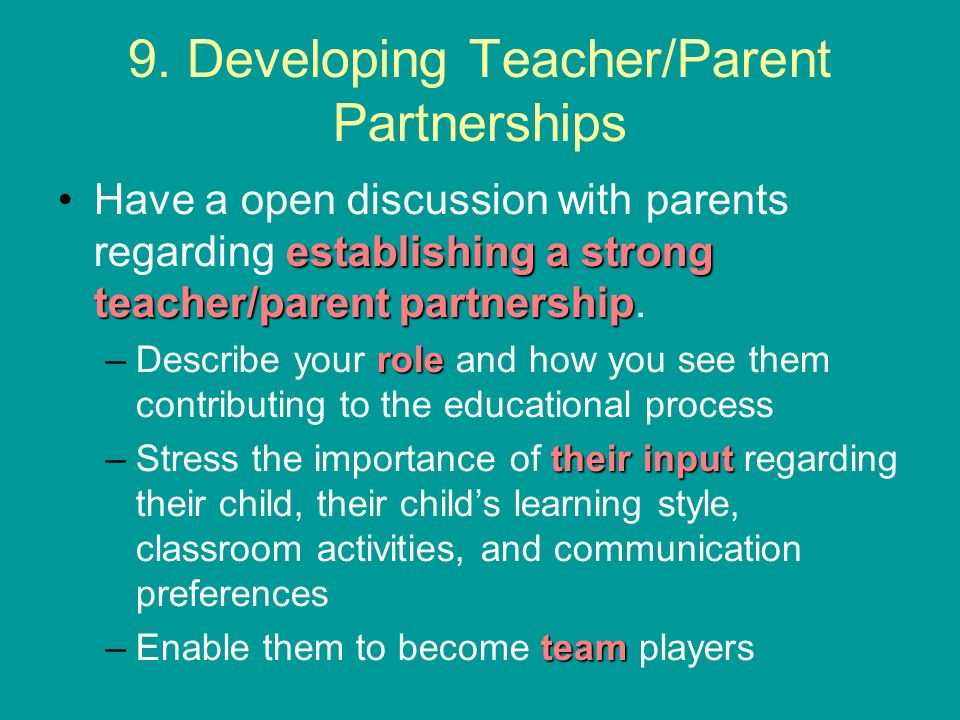 9. Developing Teacher/Parent Partnerships establishing a strong teacher/parent partnershipHave a open discussion with parents regarding establishing a