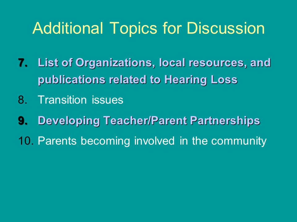 Additional Topics for Discussion 7.List of Organizations, local resources, and publications related to Hearing Loss 8.Transition issues 9.Developing Teacher/Parent Partnerships 10.Parents becoming involved in the community