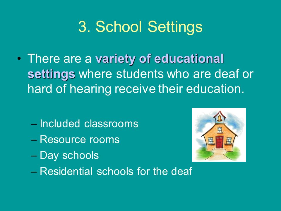 3. School Settings variety of educational settingsThere are a variety of educational settings where students who are deaf or hard of hearing receive t