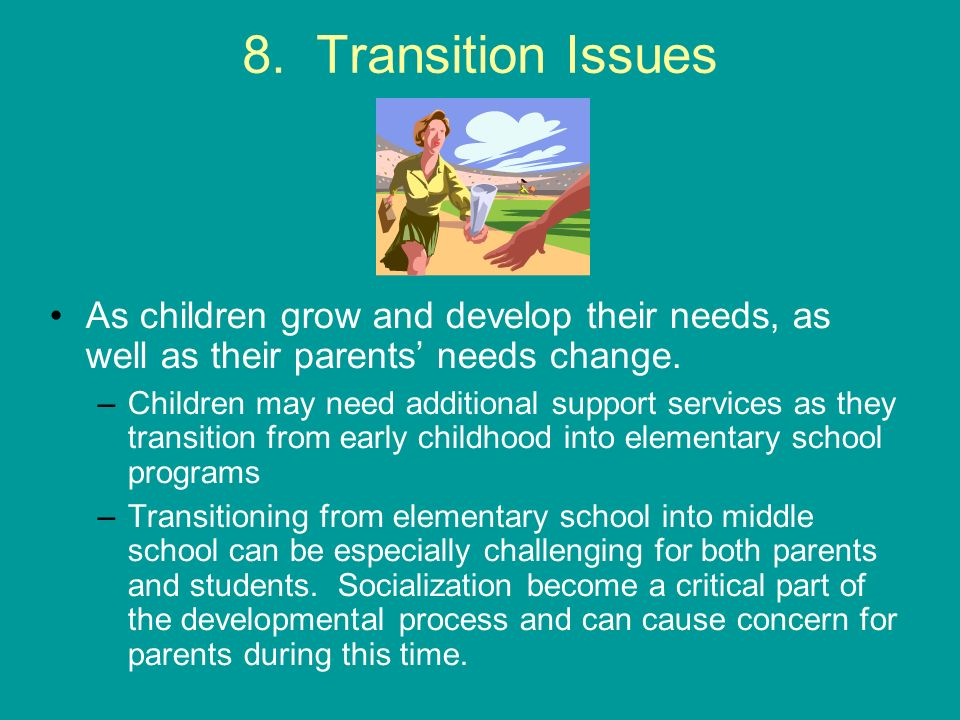 8. Transition Issues As children grow and develop their needs, as well as their parents needs change. –Children may need additional support services a