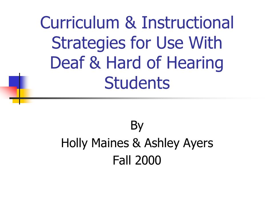 Curriculum & Instructional Strategies for Use With Deaf & Hard of Hearing Students By Holly Maines & Ashley Ayers Fall 2000
