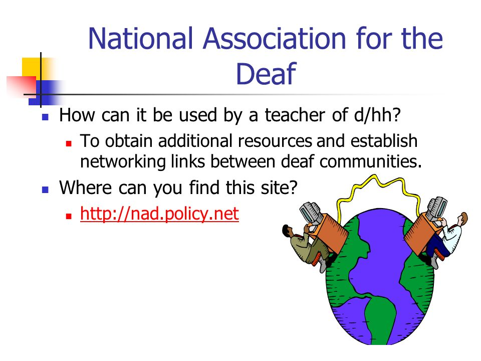 National Association for the Deaf How can it be used by a teacher of d/hh? To obtain additional resources and establish networking links between deaf